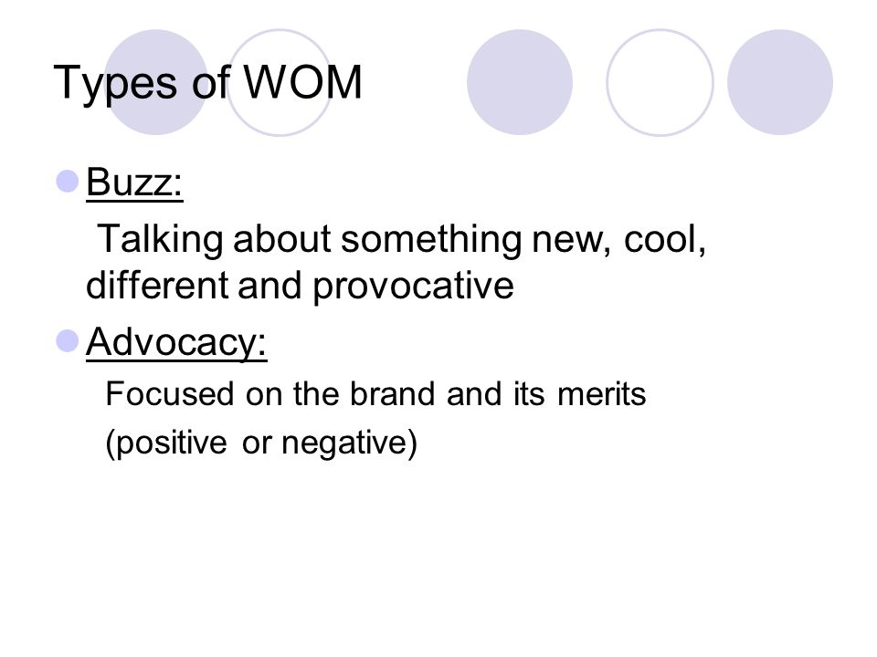 Types of WOM Buzz: Talking about something new, cool, different and provocative Advocacy: Focused on the brand and its merits (positive or negative)
