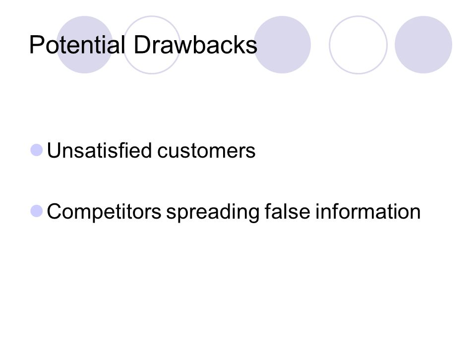 Potential Drawbacks Unsatisfied customers Competitors spreading false information
