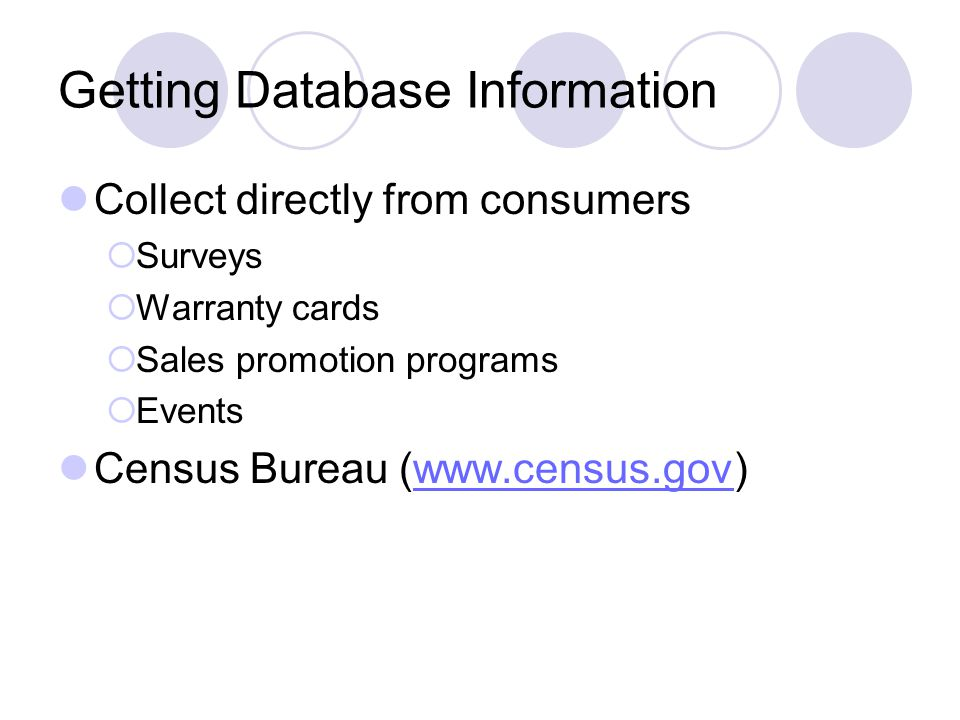 Getting Database Information Collect directly from consumers  Surveys  Warranty cards  Sales promotion programs  Events Census Bureau (www.census.gov)www.census.gov