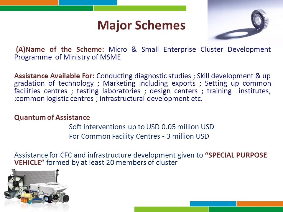Major Schemes (A)Name of the Scheme: Micro & Small Enterprise Cluster Development Programme of Ministry of MSME Assistance Available For: Conducting diagnostic studies ; Skill development & up gradation of technology ; Marketing including exports ; Setting up common facilities centres ; testing laboratories ; design centers ; training institutes, ;common logistic centres ; infrastructural development etc.