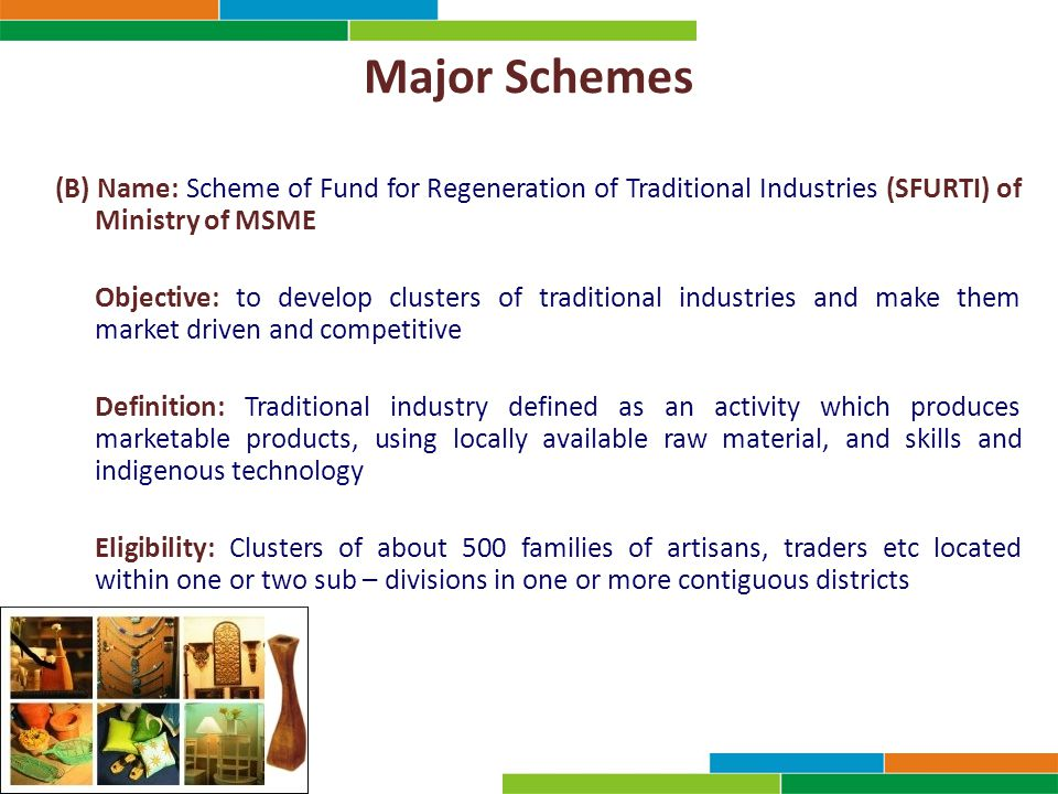 Major Schemes (B) Name: Scheme of Fund for Regeneration of Traditional Industries (SFURTI) of Ministry of MSME Objective: to develop clusters of traditional industries and make them market driven and competitive Definition: Traditional industry defined as an activity which produces marketable products, using locally available raw material, and skills and indigenous technology Eligibility: Clusters of about 500 families of artisans, traders etc located within one or two sub – divisions in one or more contiguous districts