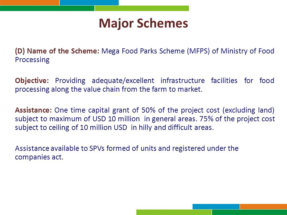 Major Schemes (D) Name of the Scheme: Mega Food Parks Scheme (MFPS) of Ministry of Food Processing Objective: Providing adequate/excellent infrastructure facilities for food processing along the value chain from the farm to market.