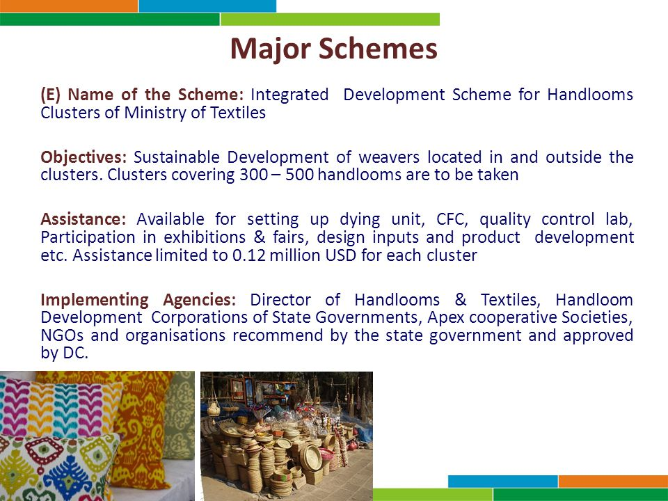 Major Schemes (E) Name of the Scheme: Integrated Development Scheme for Handlooms Clusters of Ministry of Textiles Objectives: Sustainable Development