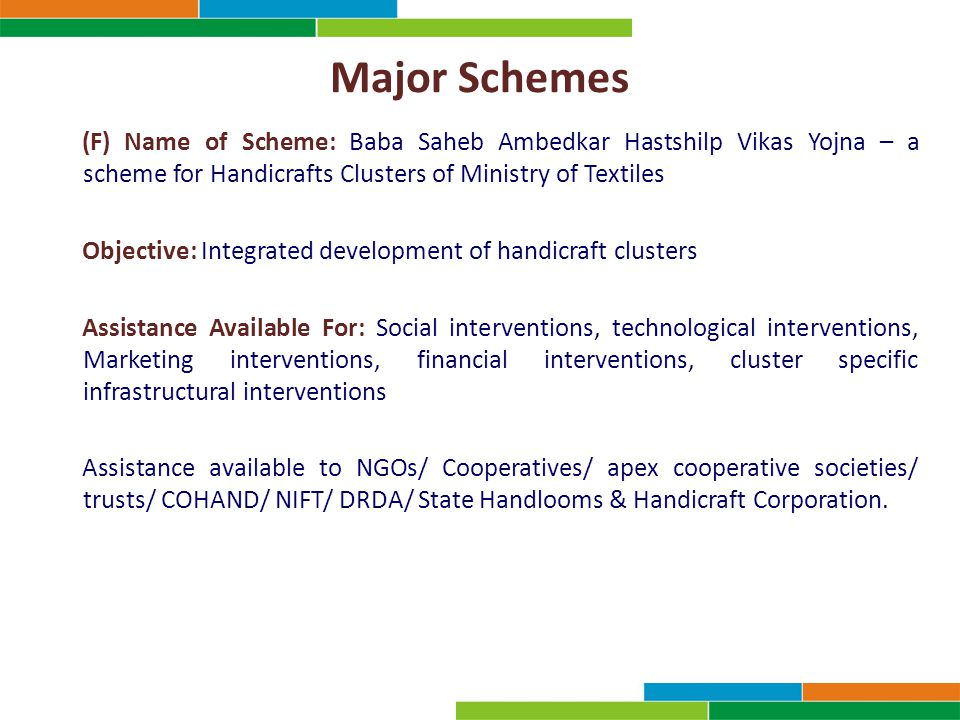 Major Schemes (F) Name of Scheme: Baba Saheb Ambedkar Hastshilp Vikas Yojna – a scheme for Handicrafts Clusters of Ministry of Textiles Objective: Integrated development of handicraft clusters Assistance Available For: Social interventions, technological interventions, Marketing interventions, financial interventions, cluster specific infrastructural interventions Assistance available to NGOs/ Cooperatives/ apex cooperative societies/ trusts/ COHAND/ NIFT/ DRDA/ State Handlooms & Handicraft Corporation.