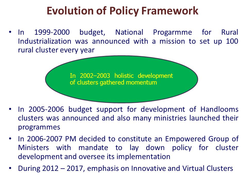 In 1999-2000 budget, National Progarmme for Rural Industrialization was announced with a mission to set up 100 rural cluster every year In 2005-2006 budget support for development of Handlooms clusters was announced and also many ministries launched their programmes In 2006-2007 PM decided to constitute an Empowered Group of Ministers with mandate to lay down policy for cluster development and oversee its implementation During 2012 – 2017, emphasis on Innovative and Virtual Clusters Evolution of Policy Framework In 2002–2003 holistic development of clusters gathered momentum