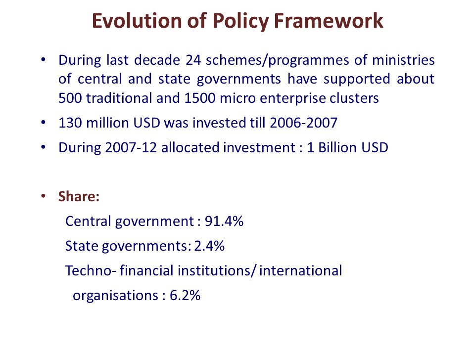 During last decade 24 schemes/programmes of ministries of central and state governments have supported about 500 traditional and 1500 micro enterprise clusters 130 million USD was invested till 2006-2007 During 2007-12 allocated investment : 1 Billion USD Share: Central government : 91.4% State governments: 2.4% Techno- financial institutions/ international organisations : 6.2%