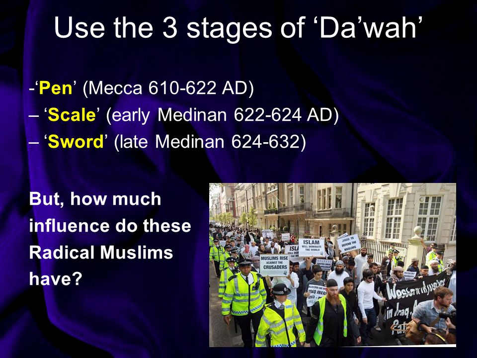 Use the 3 stages of 'Da'wah' -'Pen' (Mecca 610-622 AD) –'Scale' (early Medinan 622-624 AD) –'Sword' (late Medinan 624-632) But, how much influence do these Radical Muslims have