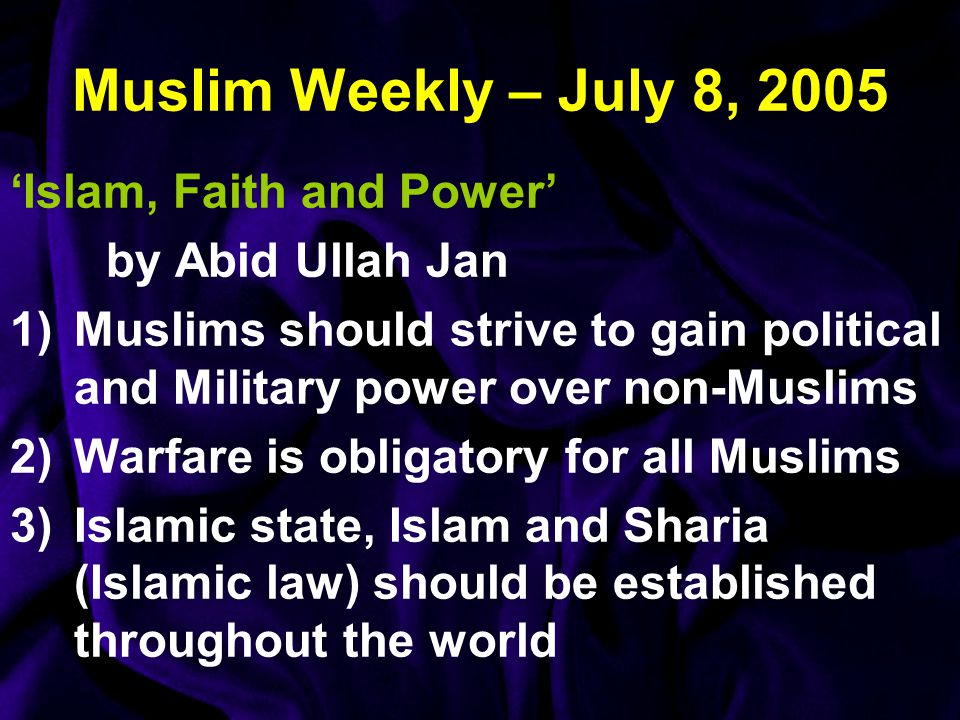 Muslim Weekly – July 8, 2005 'Islam, Faith and Power' by Abid Ullah Jan 1)Muslims should strive to gain political and Military power over non-Muslims 2)Warfare is obligatory for all Muslims 3)Islamic state, Islam and Sharia (Islamic law) should be established throughout the world