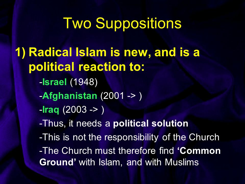 Two Suppositions 1)Radical Islam is new, and is a political reaction to: -Israel (1948) -Afghanistan (2001 -> ) -Iraq (2003 -> ) -Thus, it needs a political solution -This is not the responsibility of the Church -The Church must therefore find 'Common Ground' with Islam, and with Muslims