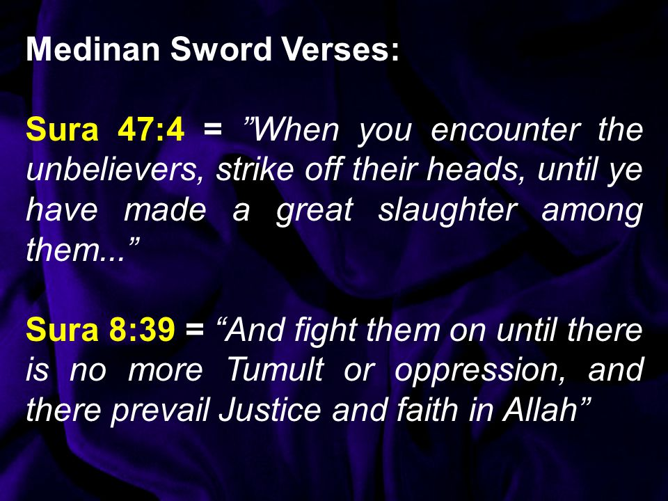 Medinan Sword Verses: Sura 47:4 = When you encounter the unbelievers, strike off their heads, until ye have made a great slaughter among them... Sura 8:39 = And fight them on until there is no more Tumult or oppression, and there prevail Justice and faith in Allah
