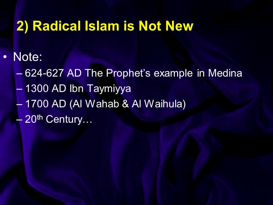 2) Radical Islam is Not New Note: –624-627 AD The Prophet's example in Medina –1300 AD Ibn Taymiyya –1700 AD (Al Wahab & Al Waihula) –20 th Century…
