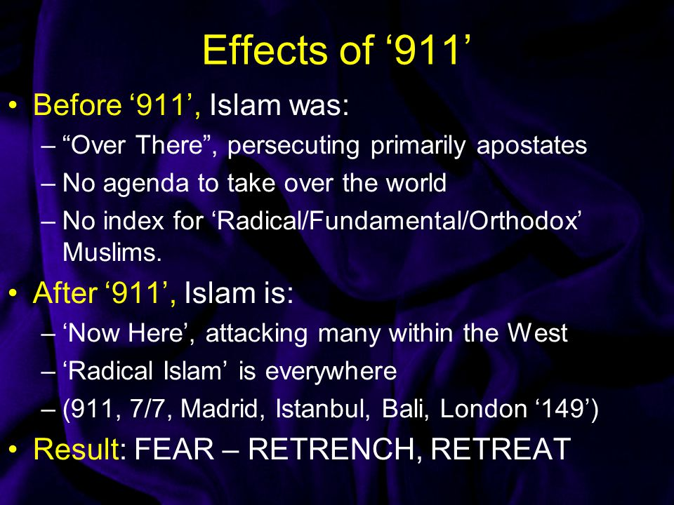 Effects of '911' Before '911', Islam was: – Over There , persecuting primarily apostates –No agenda to take over the world –No index for 'Radical/Fundamental/Orthodox' Muslims.