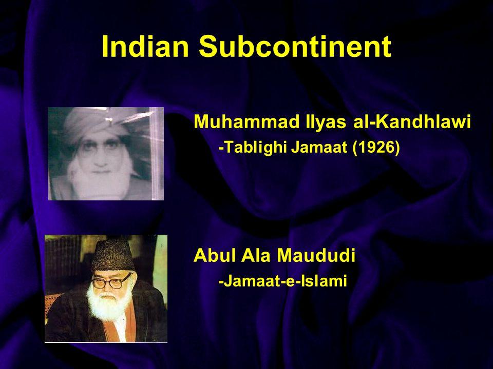 Indian Subcontinent Muhammad Ilyas al-Kandhlawi -Tablighi Jamaat (1926) Abul Ala Maududi -Jamaat-e-Islami
