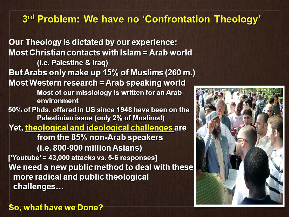 Our Theology is dictated by our experience: Most Christian contacts with Islam = Arab world (i.e.