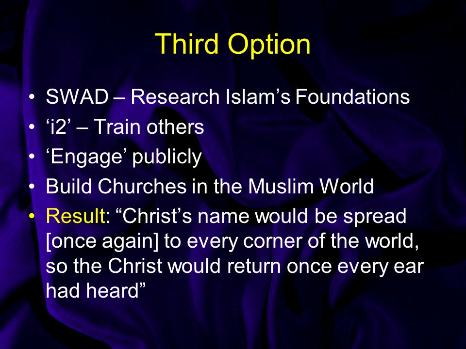 Third Option SWAD – Research Islam's Foundations 'i2' – Train others 'Engage' publicly Build Churches in the Muslim World Result: Christ's name would be spread [once again] to every corner of the world, so the Christ would return once every ear had heard