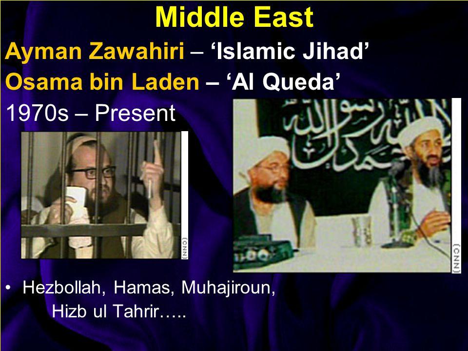 Middle East Ayman Zawahiri – 'Islamic Jihad' Osama bin Laden – 'Al Queda' 1970s – Present Hezbollah, Hamas, Muhajiroun, Hizb ul Tahrir…..