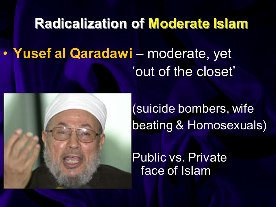Radicalization of Moderate Islam Yusef al Qaradawi – moderate, yet 'out of the closet' (suicide bombers, wife beating & Homosexuals) Public vs.
