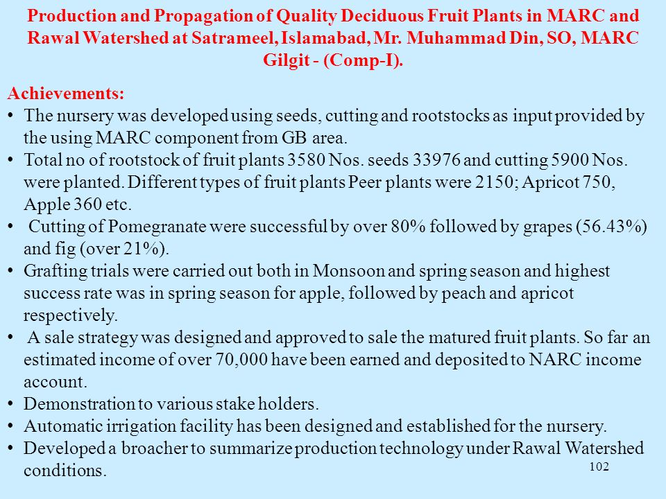 102 Production and Propagation of Quality Deciduous Fruit Plants in MARC and Rawal Watershed at Satrameel, Islamabad, Mr. Muhammad Din, SO, MARC Gilgi