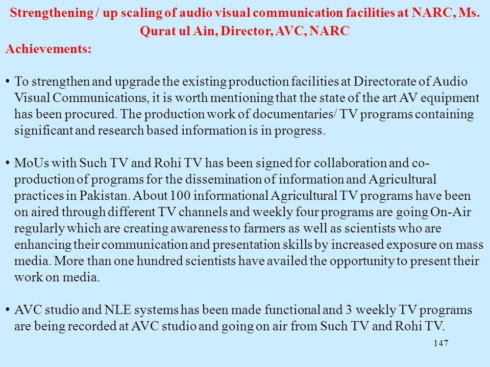 147 Strengthening / up scaling of audio visual communication facilities at NARC, Ms. Qurat ul Ain, Director, AVC, NARC Achievements: To strengthen and