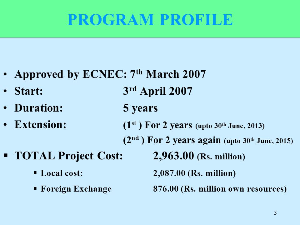 PROGRAM PROFILE Approved by ECNEC: 7 th March 2007 Start: 3 rd April 2007 Duration:5 years Extension: (1 st ) For 2 years (upto 30 th June, 2013) (2 n