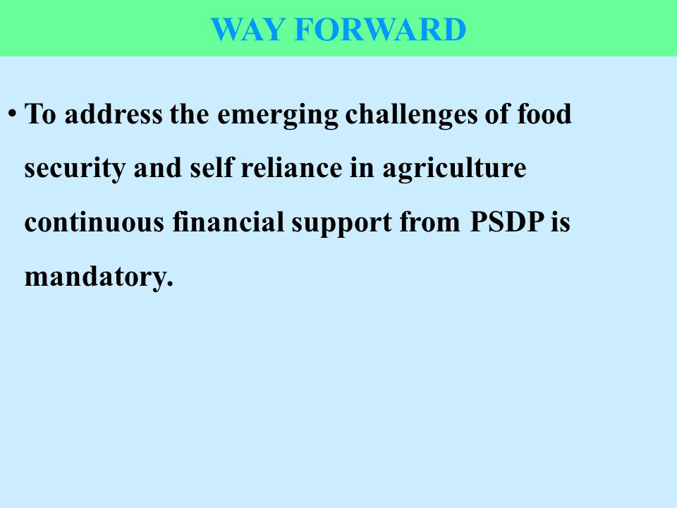 37 WAY FORWARD To address the emerging challenges of food security and self reliance in agriculture continuous financial support from PSDP is mandator
