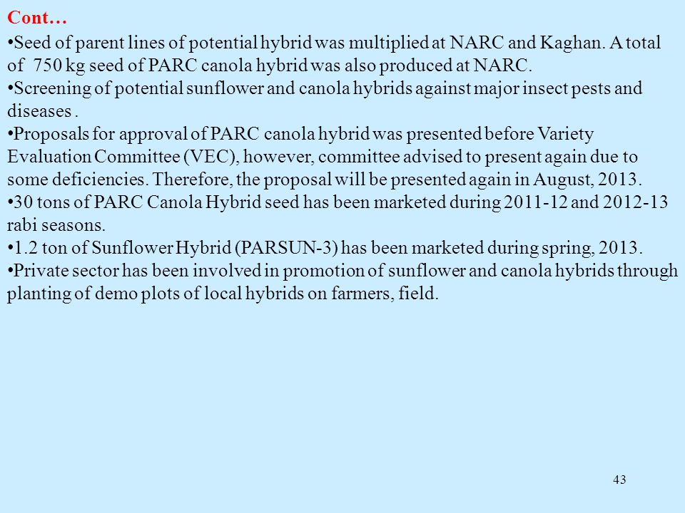 43 Cont… Seed of parent lines of potential hybrid was multiplied at NARC and Kaghan. A total of 750 kg seed of PARC canola hybrid was also produced at