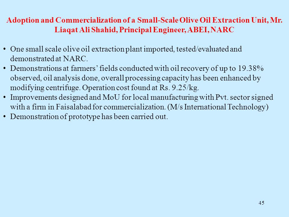 45 Adoption and Commercialization of a Small-Scale Olive Oil Extraction Unit, Mr. Liaqat Ali Shahid, Principal Engineer, ABEI, NARC One small scale ol