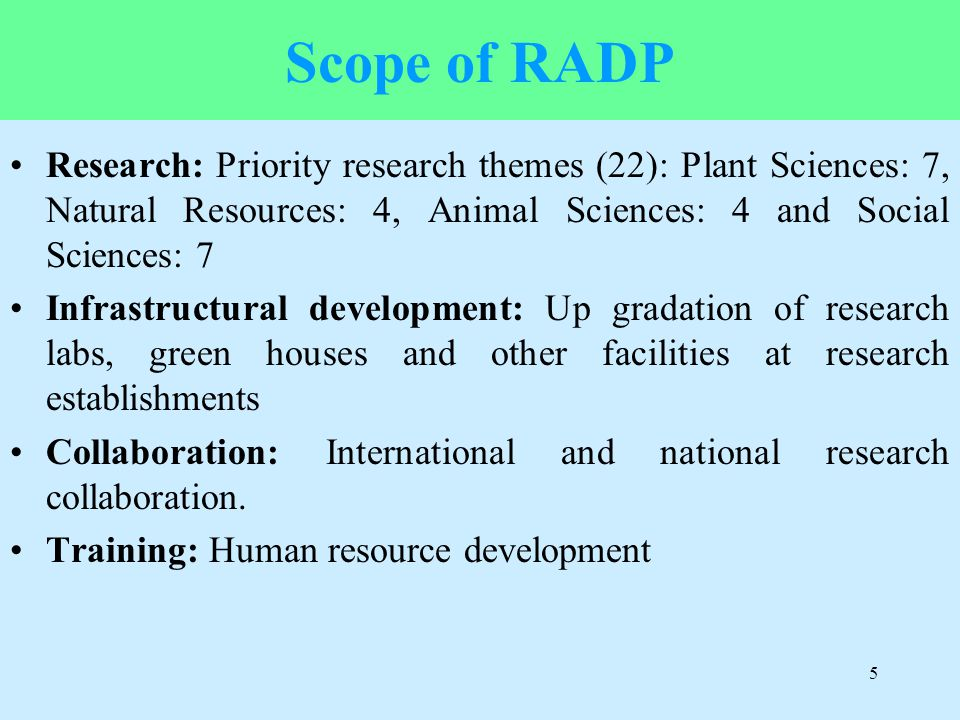 Scope of RADP Research: Priority research themes (22): Plant Sciences: 7, Natural Resources: 4, Animal Sciences: 4 and Social Sciences: 7 Infrastructu