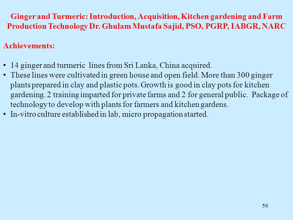 56 Ginger and Turmeric: Introduction, Acquisition, Kitchen gardening and Farm Production Technology Dr. Ghulam Mustafa Sajid, PSO, PGRP, IABGR, NARC A