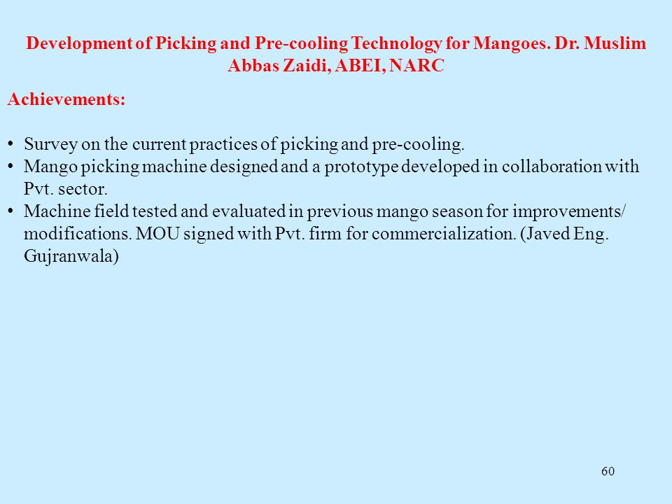 60 Development of Picking and Pre-cooling Technology for Mangoes. Dr. Muslim Abbas Zaidi, ABEI, NARC Achievements: Survey on the current practices of