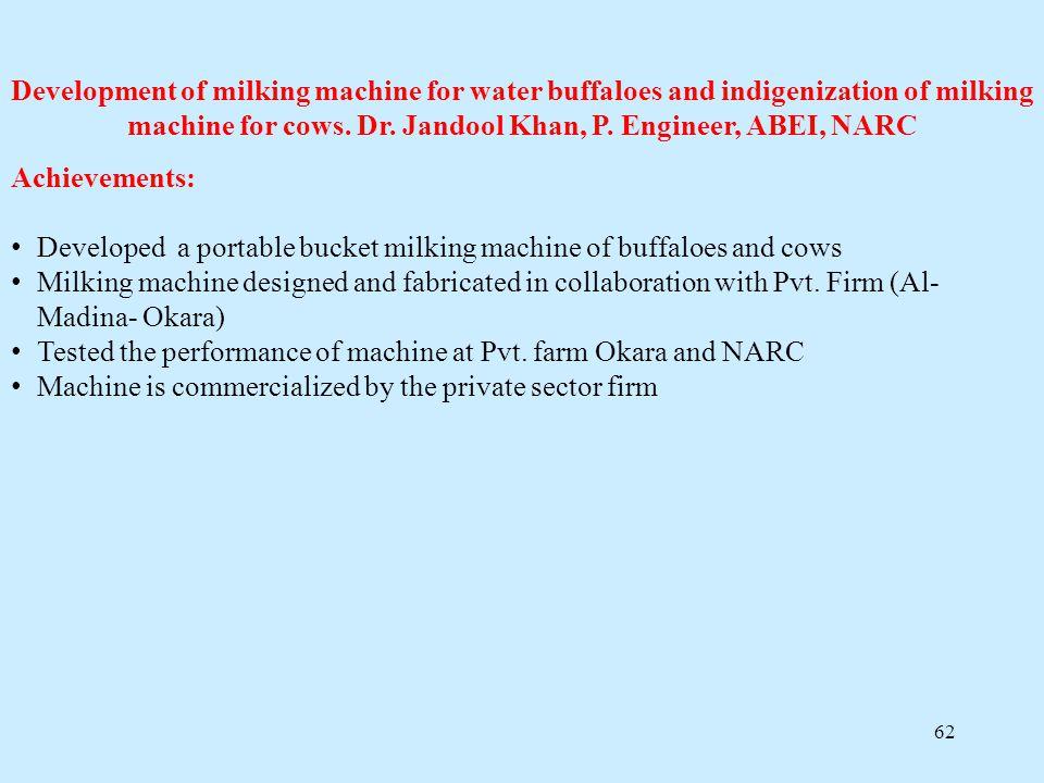 62 Development of milking machine for water buffaloes and indigenization of milking machine for cows. Dr. Jandool Khan, P. Engineer, ABEI, NARC Achiev