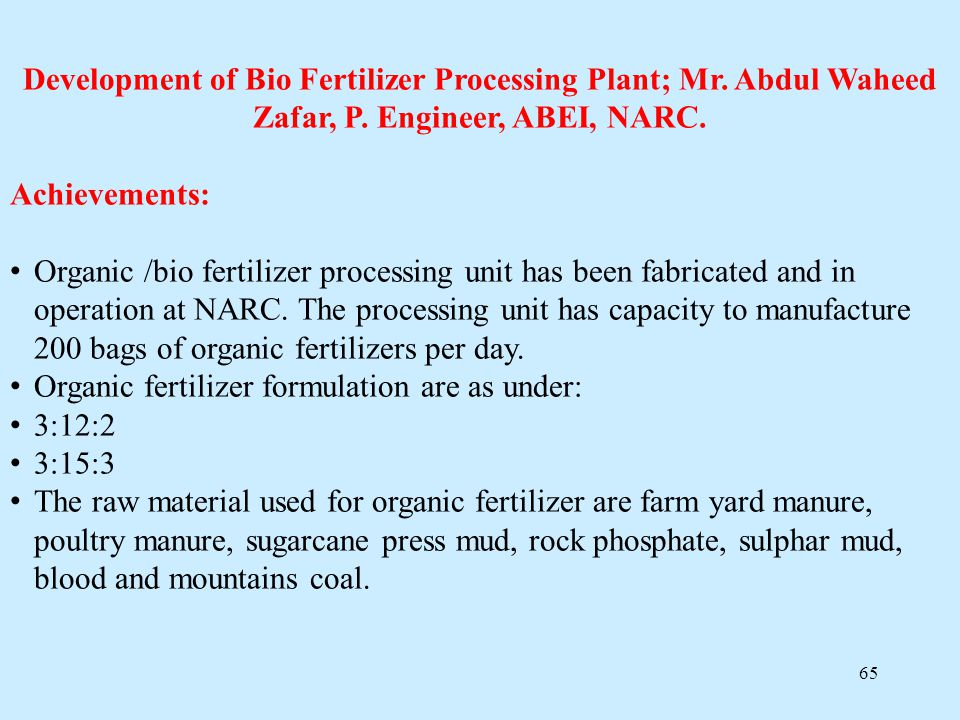 65 Development of Bio Fertilizer Processing Plant; Mr. Abdul Waheed Zafar, P. Engineer, ABEI, NARC. Achievements: Organic /bio fertilizer processing u