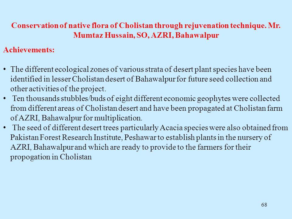 68 Conservation of native flora of Cholistan through rejuvenation technique. Mr. Mumtaz Hussain, SO, AZRI, Bahawalpur Achievements: The different ecol