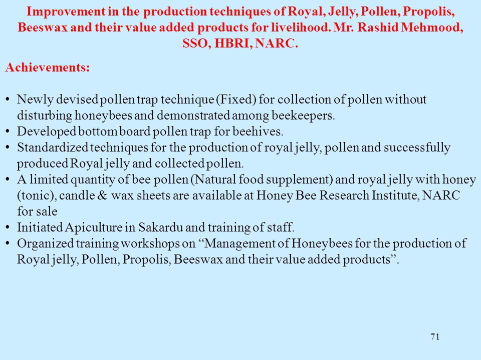 71 Improvement in the production techniques of Royal, Jelly, Pollen, Propolis, Beeswax and their value added products for livelihood. Mr. Rashid Mehmo