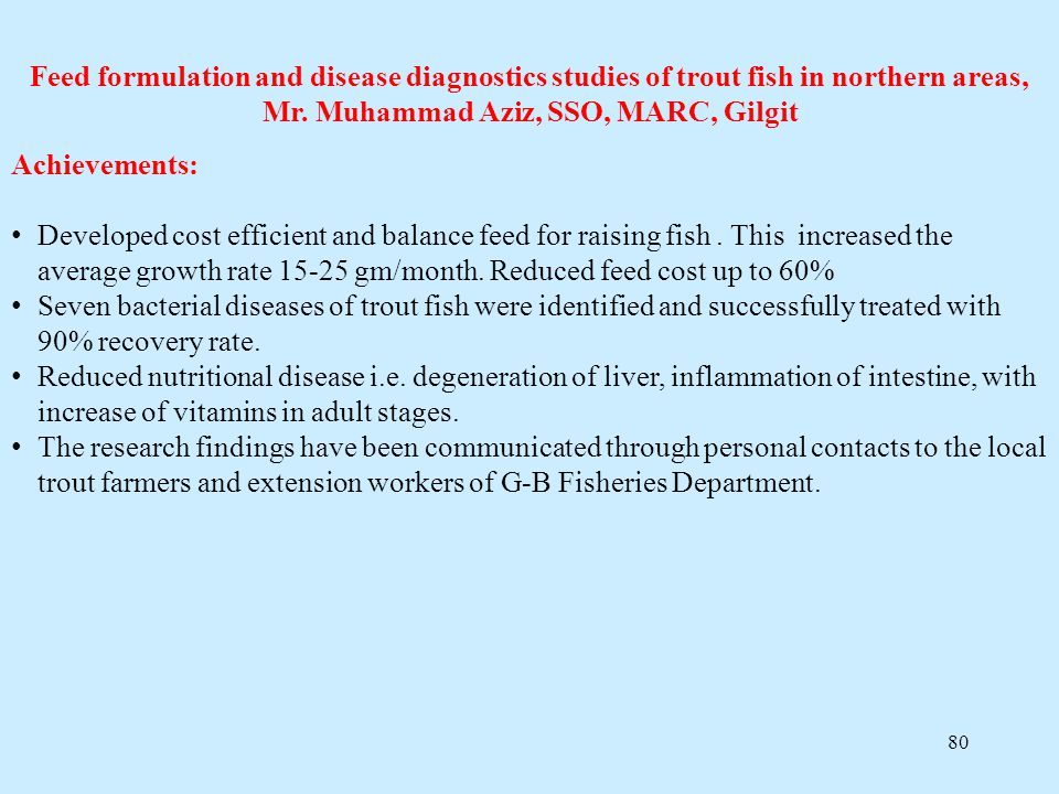80 Feed formulation and disease diagnostics studies of trout fish in northern areas, Mr. Muhammad Aziz, SSO, MARC, Gilgit Achievements: Developed cost