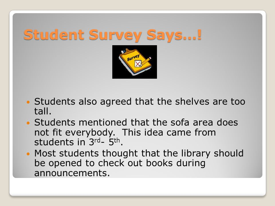 Student Survey Says…. Students also agreed that the shelves are too tall.