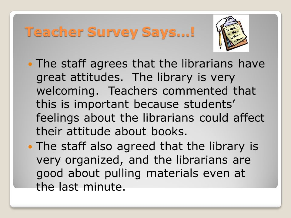 Teacher Survey Says…! The staff agrees that the librarians have great attitudes. The library is very welcoming. Teachers commented that this is import