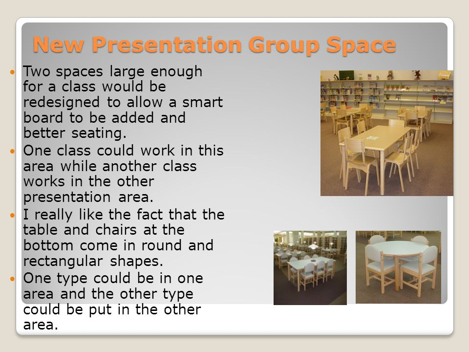 New Presentation Group Space Two spaces large enough for a class would be redesigned to allow a smart board to be added and better seating. One class