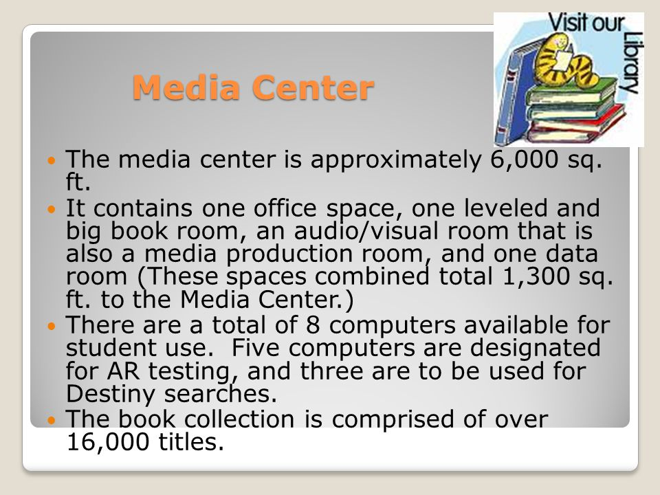 Media Center The media center is approximately 6,000 sq. ft. It contains one office space, one leveled and big book room, an audio/visual room that is