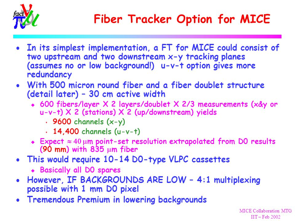 MICE Collaboration MTG IIT – Feb 2002 Fiber Tracker Option for MICE  In its simplest implementation, a FT for MICE could consist of two upstream and two downstream x-y tracking planes (assumes no or low background!) u-v-t option gives more redundancy  With 500 micron round fiber and a fiber doublet structure (detail later) – 30 cm active width u 600 fibers/layer X 2 layers/doublet X 2/3 measurements (x&y or u-v-t) X 2 (stations) X 2 (up/downstream) yields s 9600 channels (x-y) s 14,400 channels (u-v-t)  Expect  m point-set resolution extrapolated from D0 results (90 mm) with 835  m fiber  This would require 10-14 D0-type VLPC cassettes u Basically all D0 spares  However, IF BACKGROUNDS ARE LOW – 4:1 multiplexing possible with 1 mm D0 pixel  Tremendous Premium in lowering backgrounds