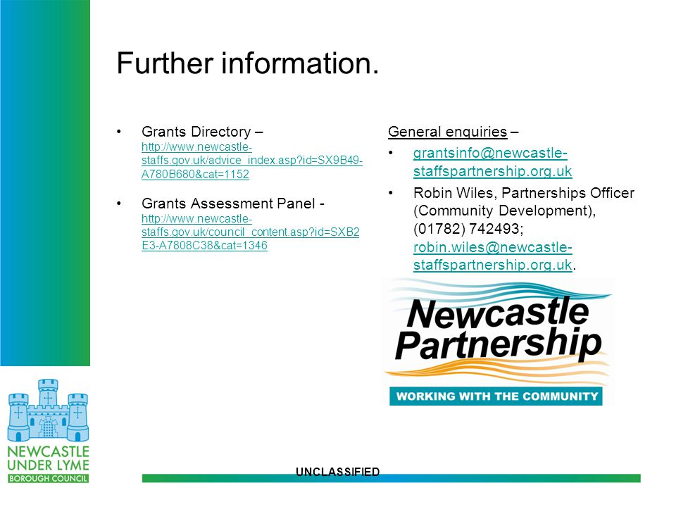 UNCLASSIFIED Further information. Grants Directory – http://www.newcastle- staffs.gov.uk/advice_index.asp?id=SX9B49- A780B680&cat=1152 http://www.newc