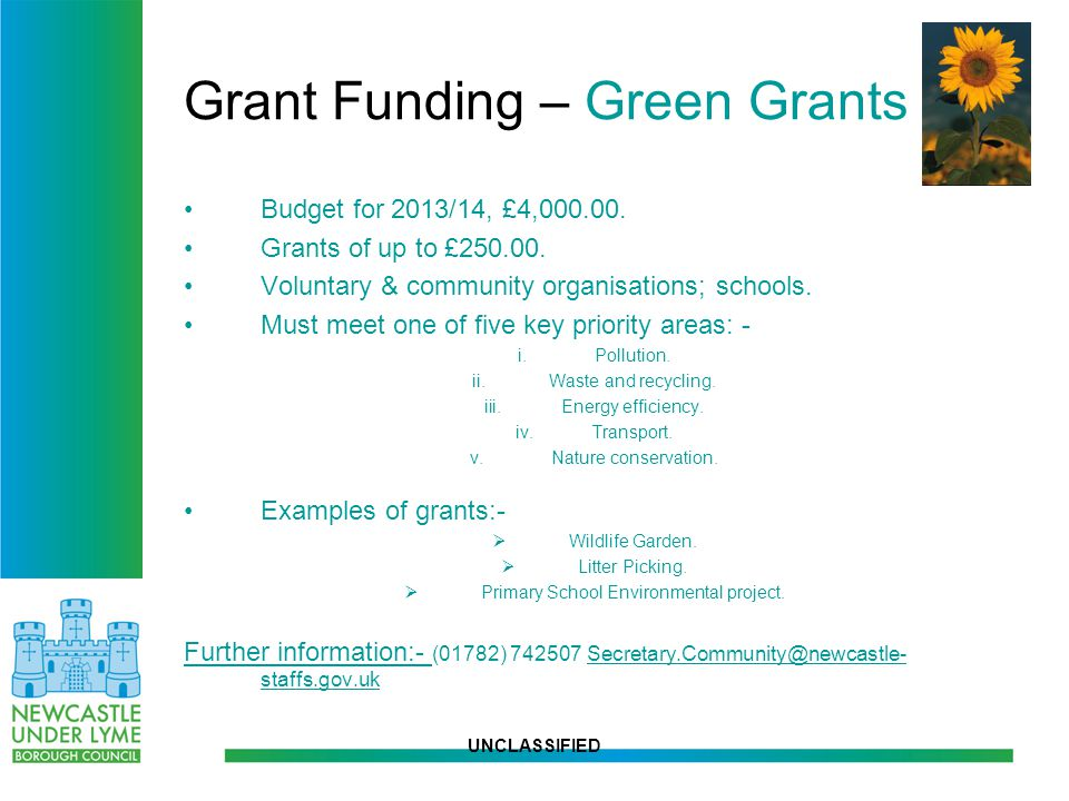 UNCLASSIFIED Grant Funding – Green Grants Budget for 2013/14, £4,000.00. Grants of up to £250.00. Voluntary & community organisations; schools. Must m