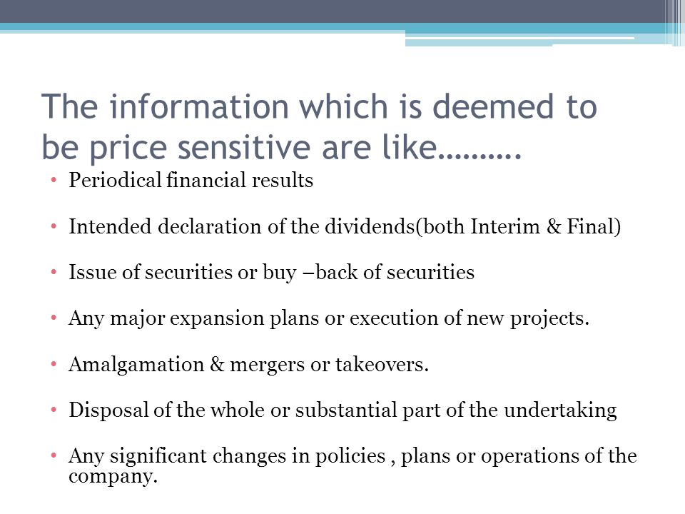 The information which is deemed to be price sensitive are like………. Periodical financial results Intended declaration of the dividends(both Interim & F