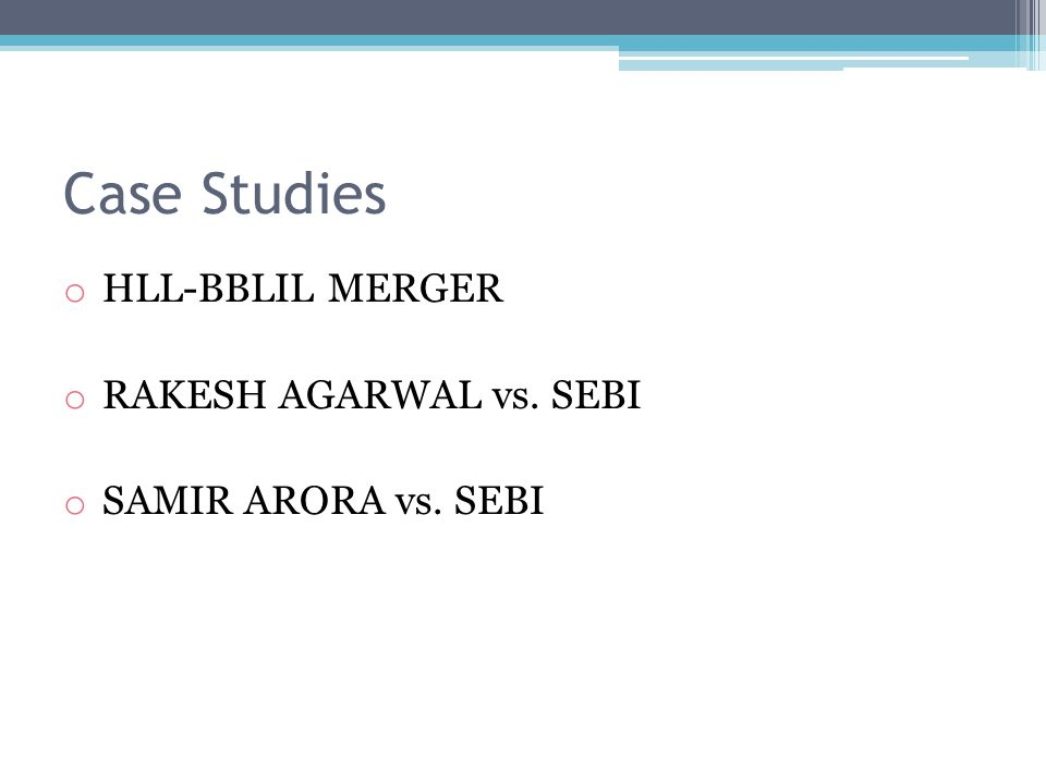 Case Studies o HLL-BBLIL MERGER o RAKESH AGARWAL vs. SEBI o SAMIR ARORA vs. SEBI