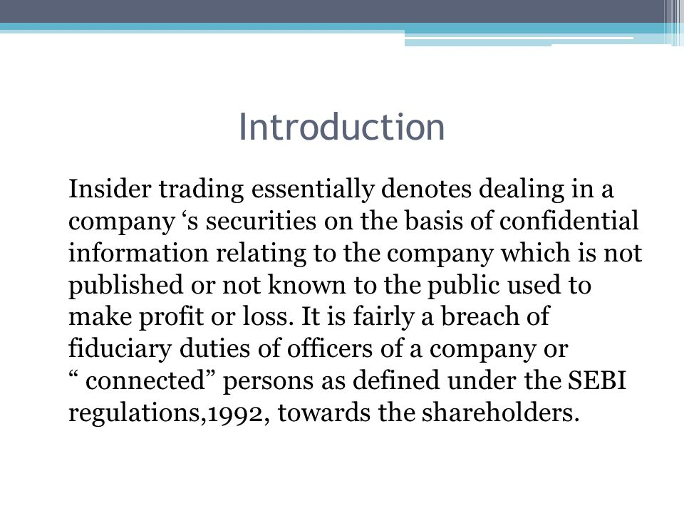 Insider trading essentially denotes dealing in a company 's securities on the basis of confidential information relating to the company which is not p