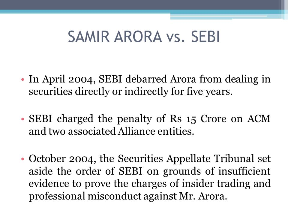 SAMIR ARORA vs. SEBI In April 2004, SEBI debarred Arora from dealing in securities directly or indirectly for five years. SEBI charged the penalty of