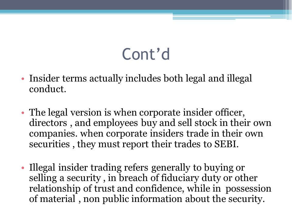 Cont'd Insider terms actually includes both legal and illegal conduct. The legal version is when corporate insider officer, directors, and employees b