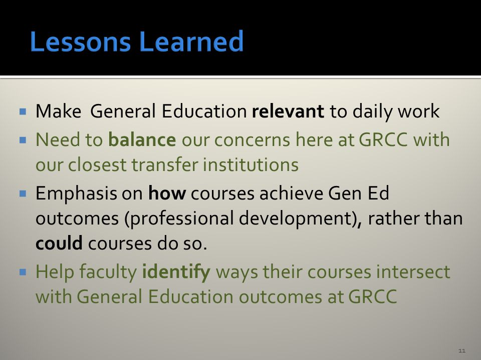  Make General Education relevant to daily work  Need to balance our concerns here at GRCC with our closest transfer institutions  Emphasis on how courses achieve Gen Ed outcomes (professional development), rather than could courses do so.