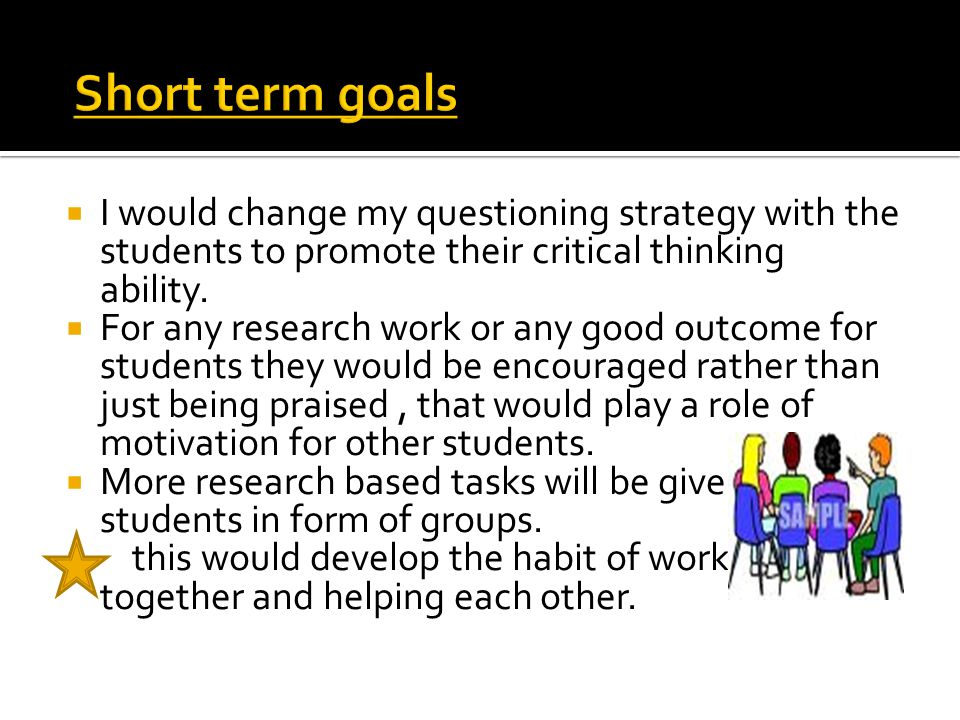  I would change my questioning strategy with the students to promote their critical thinking ability.  For any research work or any good outcome for
