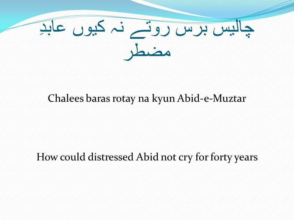 چالیس برس روتے نہ کیوں عابدِ مضطر Chalees baras rotay na kyun Abid-e-Muztar How could distressed Abid not cry for forty years